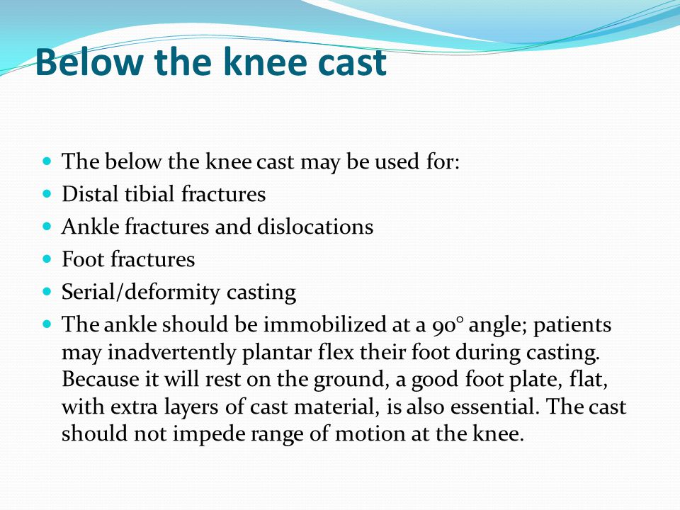 Below the knee cast The below the knee cast may be used for: