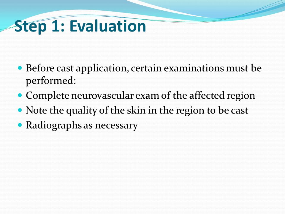 Step 1: Evaluation Before cast application, certain examinations must be performed: Complete neurovascular exam of the affected region.