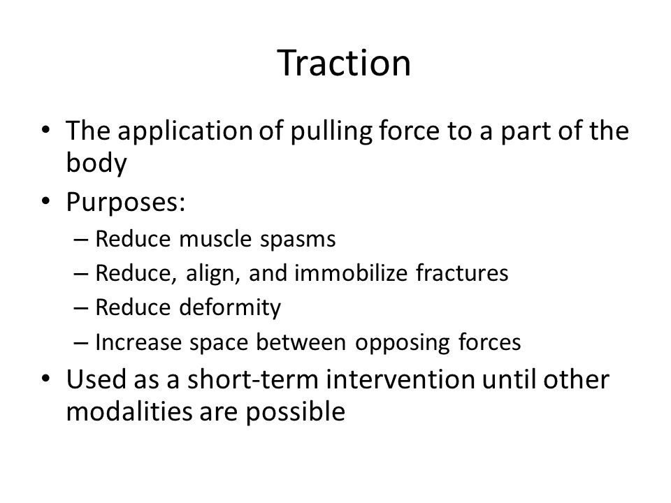 Traction The application of pulling force to a part of the body