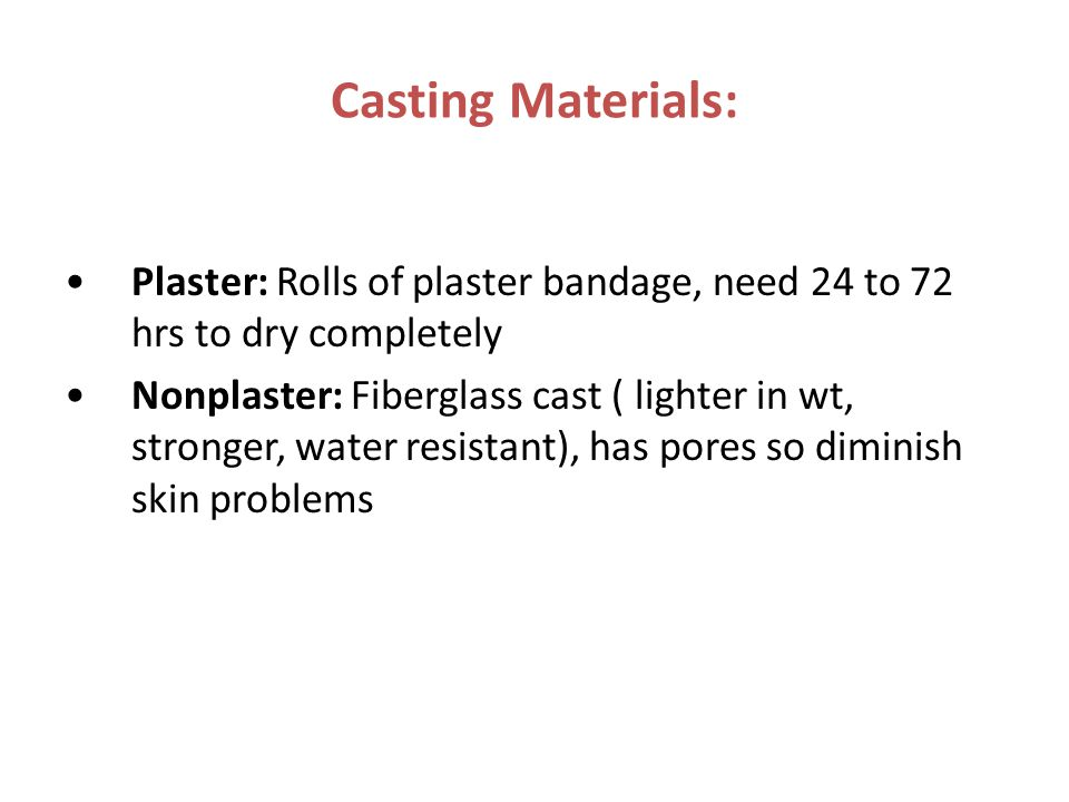 Casting Materials: Plaster: Rolls of plaster bandage, need 24 to 72 hrs to dry completely.