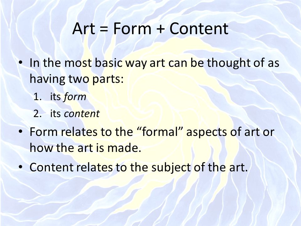 Art = Form + Content In the most basic way art can be thought of as having two parts: its form. its content.