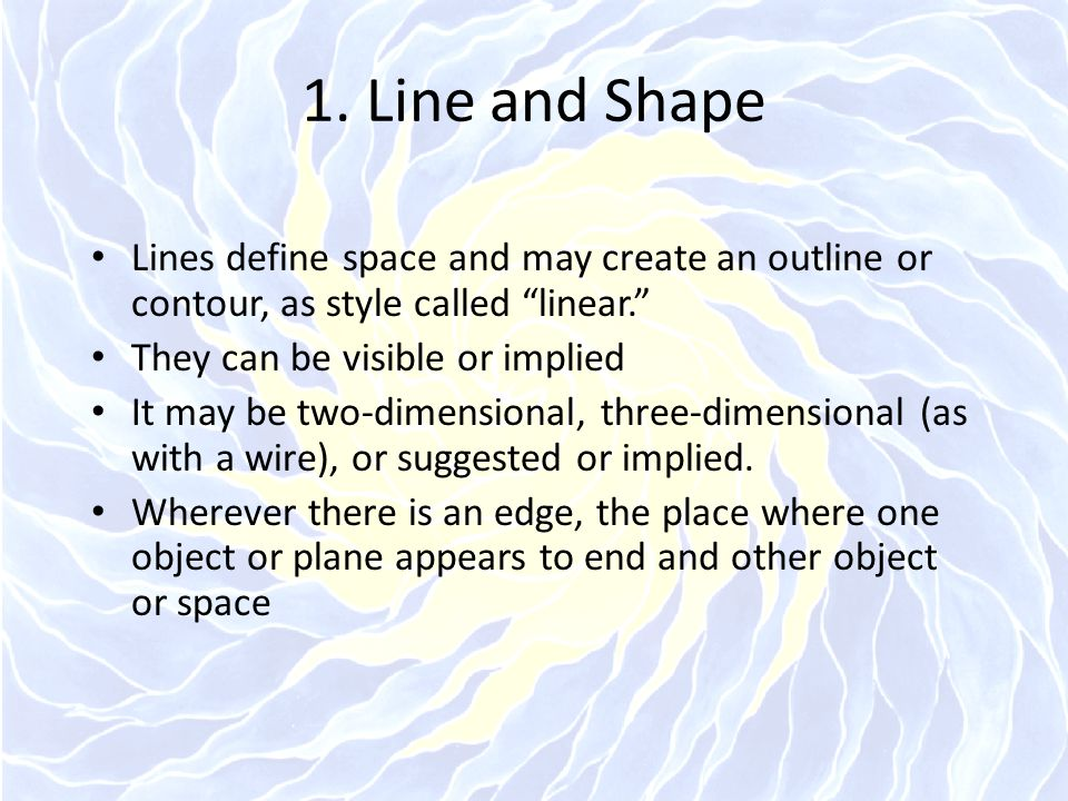 1. Line and Shape Lines define space and may create an outline or contour, as style called linear.