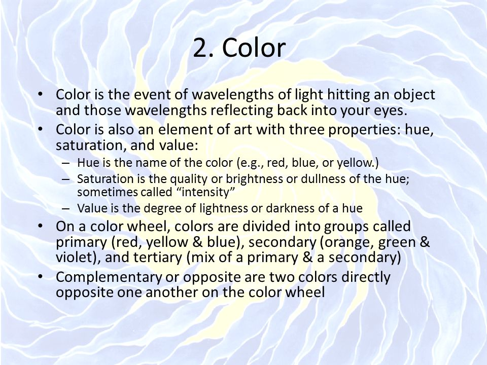 2. Color Color is the event of wavelengths of light hitting an object and those wavelengths reflecting back into your eyes.
