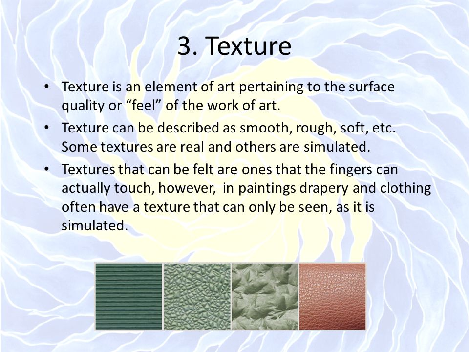 3. Texture Texture is an element of art pertaining to the surface quality or feel of the work of art.