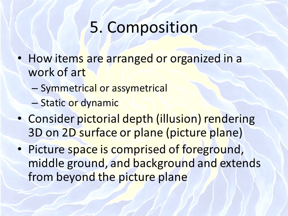 5. Composition How items are arranged or organized in a work of art