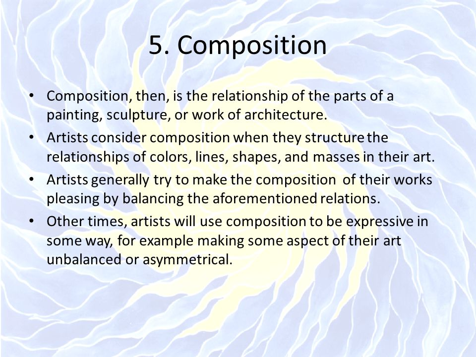 5. Composition Composition, then, is the relationship of the parts of a painting, sculpture, or work of architecture.