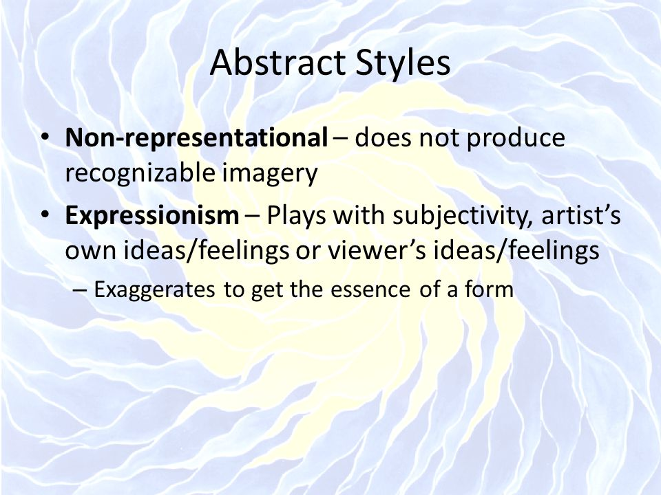 Abstract Styles Non-representational – does not produce recognizable imagery.