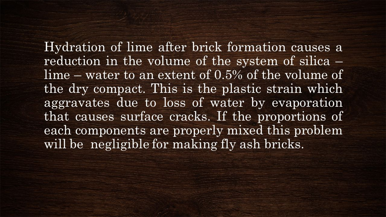Hydration of lime after brick formation causes a reduction in the volume of the system of silica – lime – water to an extent of 0.5% of the volume of the dry compact.