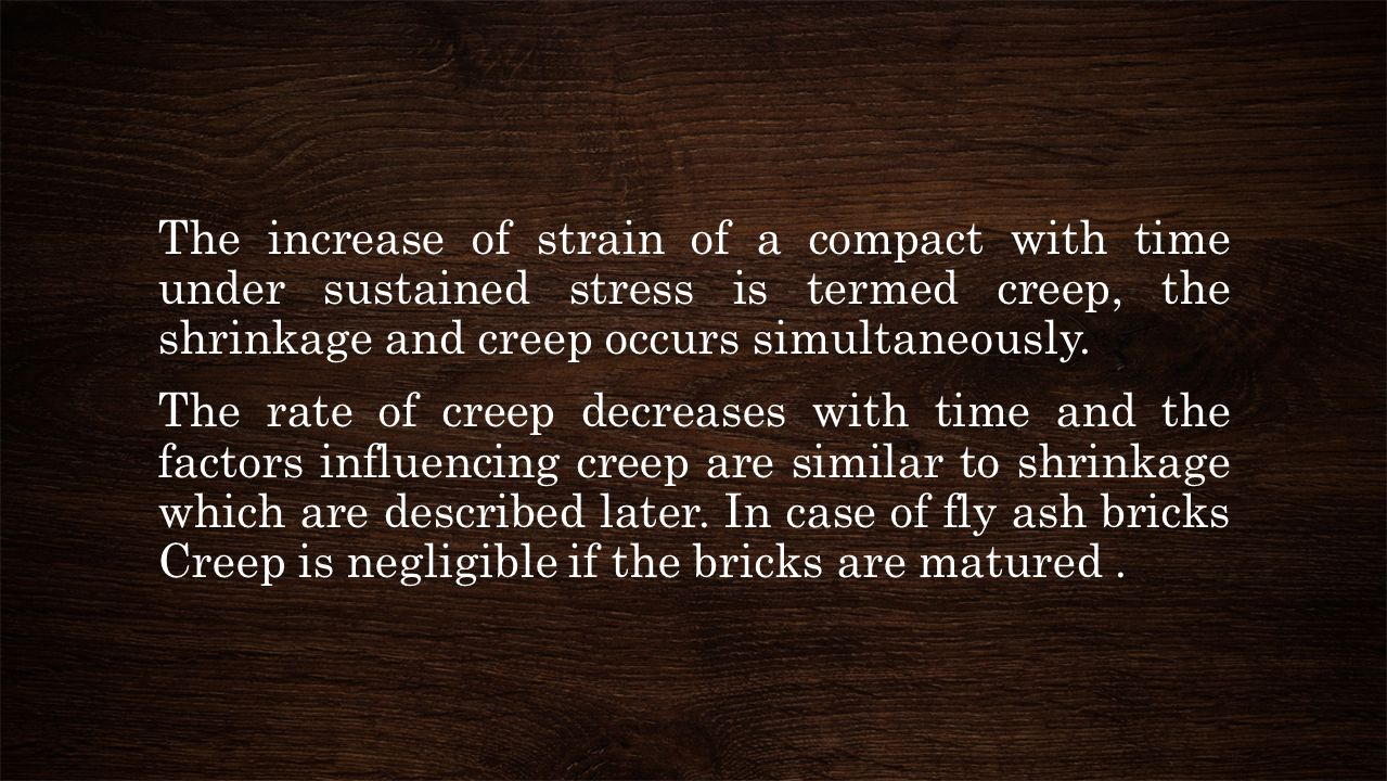 The increase of strain of a compact with time under sustained stress is termed creep, the shrinkage and creep occurs simultaneously.