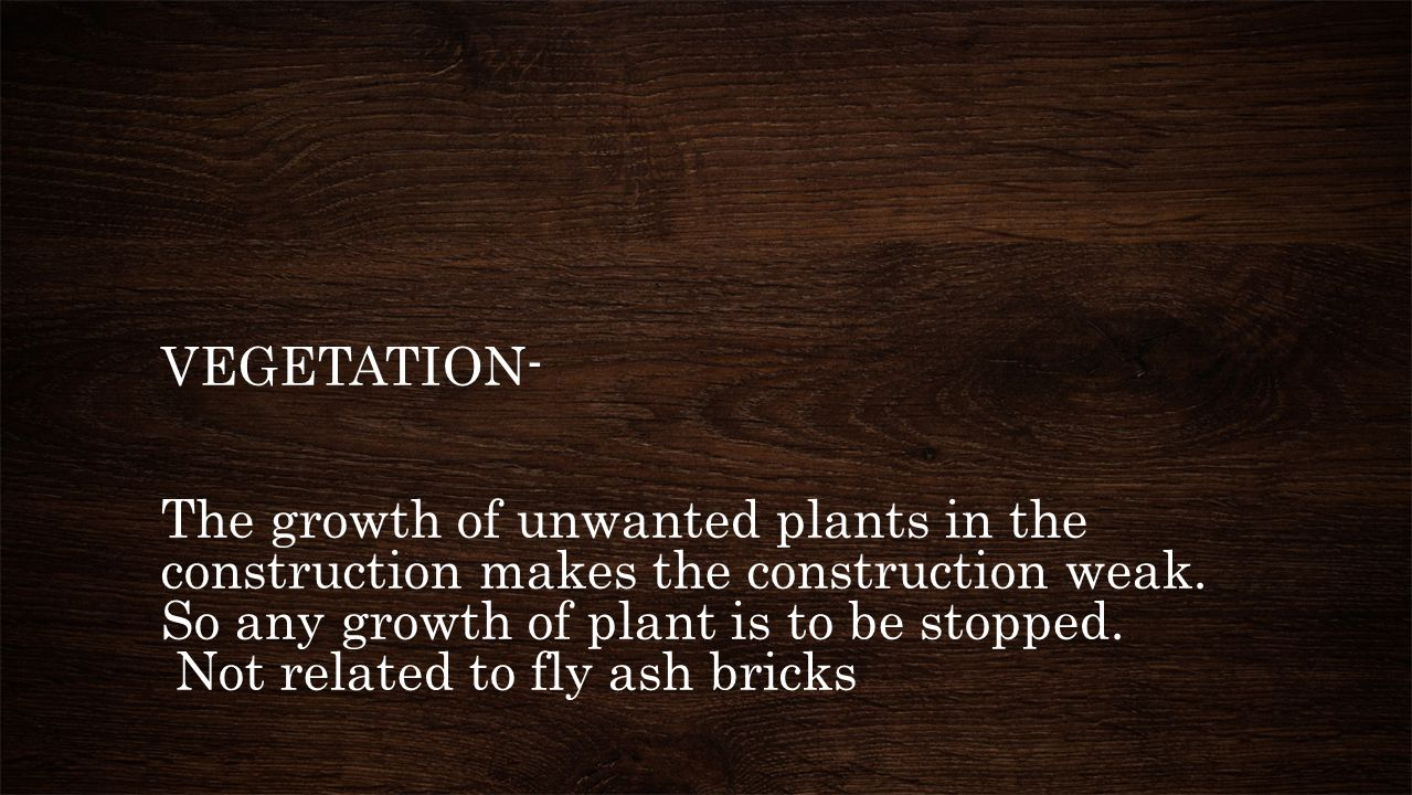 VEGETATION- The growth of unwanted plants in the construction makes the construction weak.