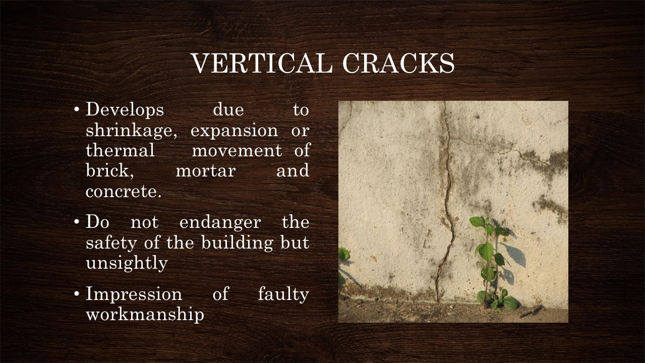 VERTICAL CRACKS Develops due to shrinkage, expansion or thermal movement of brick, mortar and concrete.