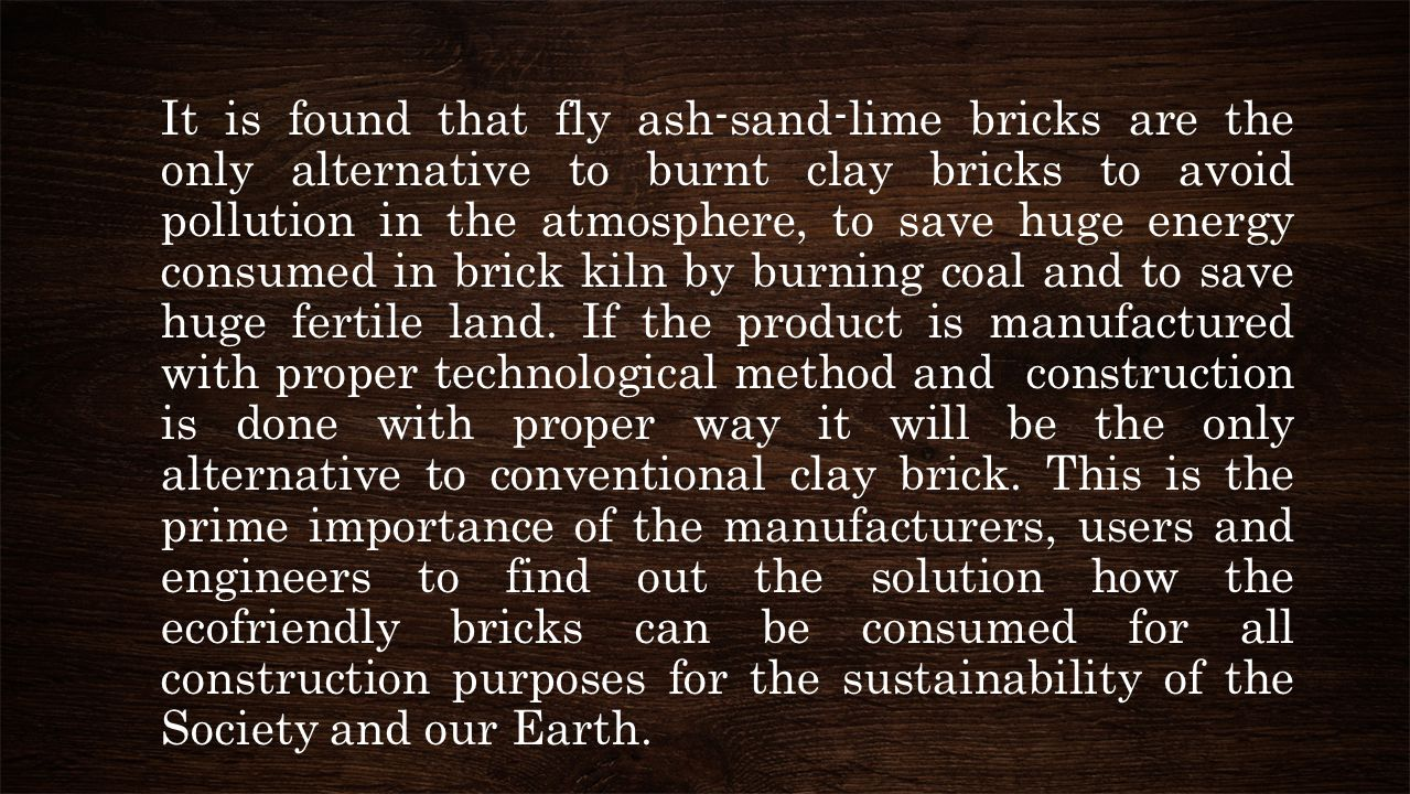 It is found that fly ash-sand-lime bricks are the only alternative to burnt clay bricks to avoid pollution in the atmosphere, to save huge energy consumed in brick kiln by burning coal and to save huge fertile land.