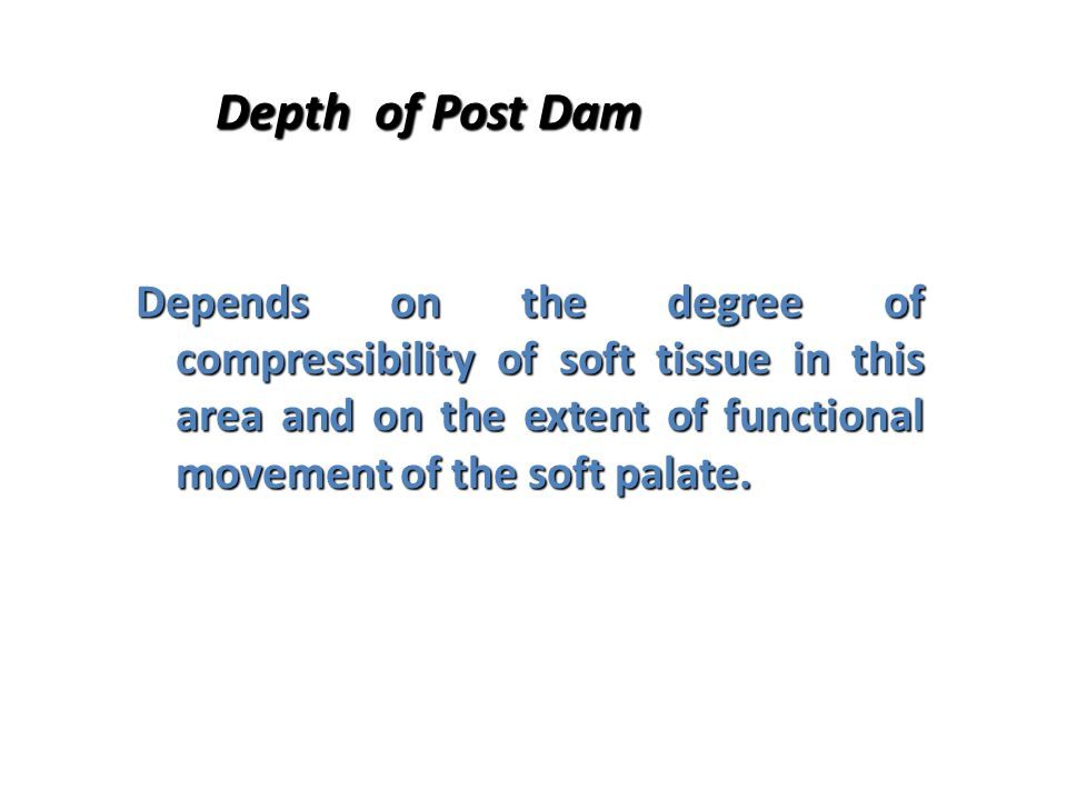 Depth of Post Dam Depends on the degree of compressibility of soft tissue in this area and on the extent of functional movement of the soft palate.