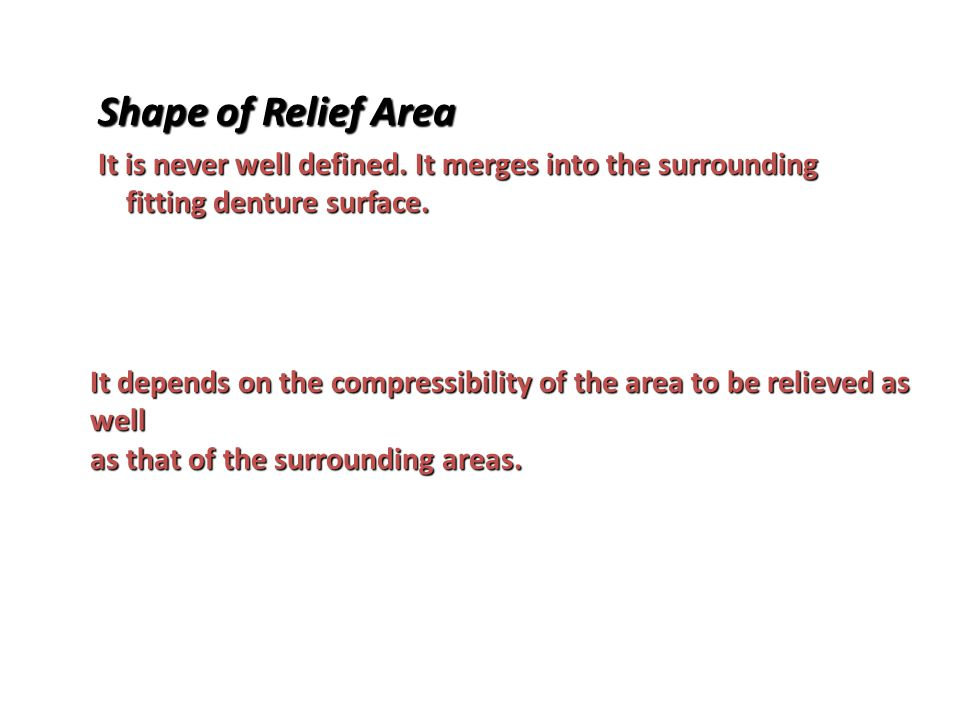 Shape of Relief Area It is never well defined. It merges into the surrounding fitting denture surface.
