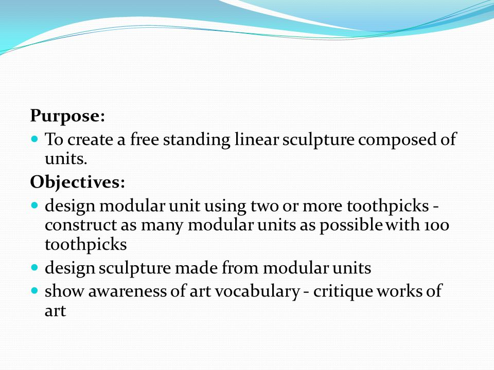 Purpose: To create a free standing linear sculpture composed of units. Objectives: