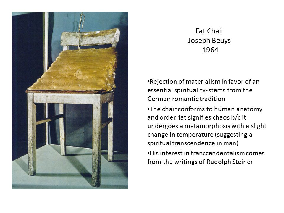 Fat Chair Joseph Beuys 1964 Rejection of materialism in favor of an essential spirituality- stems from the German romantic tradition.