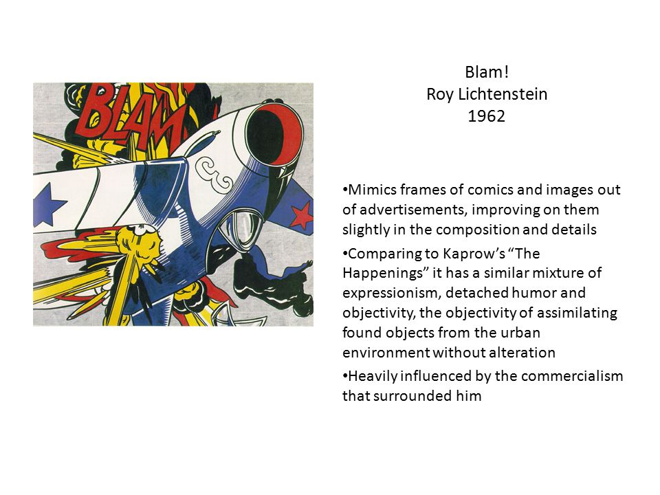 Blam! Roy Lichtenstein 1962 Mimics frames of comics and images out of advertisements, improving on them slightly in the composition and details.