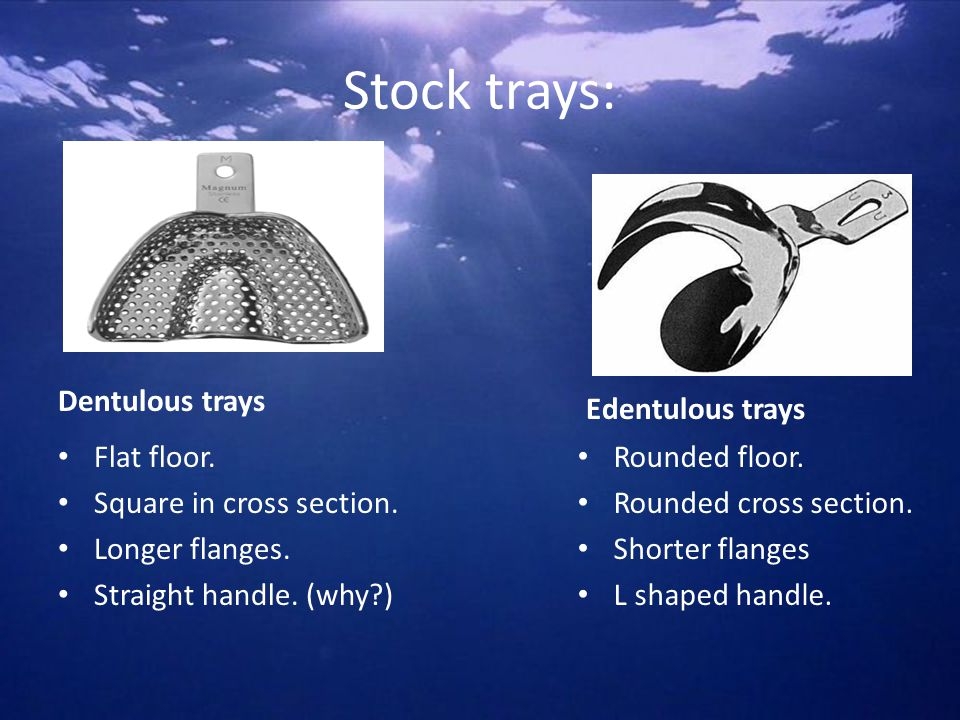 Stock trays: Dentulous trays Edentulous trays Flat floor.
