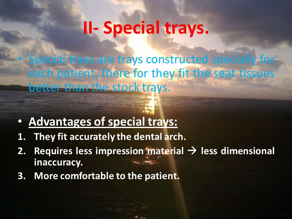 II- Special trays. Special trays are trays constructed specially for each patient, there for they fit the seat tissues better than the stock trays.