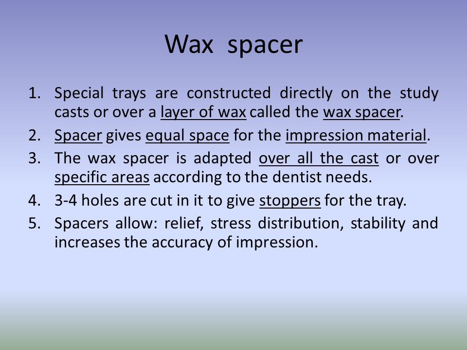 Wax spacer Special trays are constructed directly on the study casts or over a layer of wax called the wax spacer.