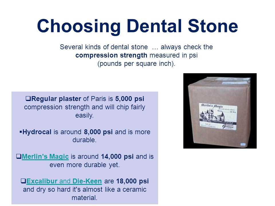Choosing Dental Stone Several kinds of dental stone … always check the compression strength measured in psi.