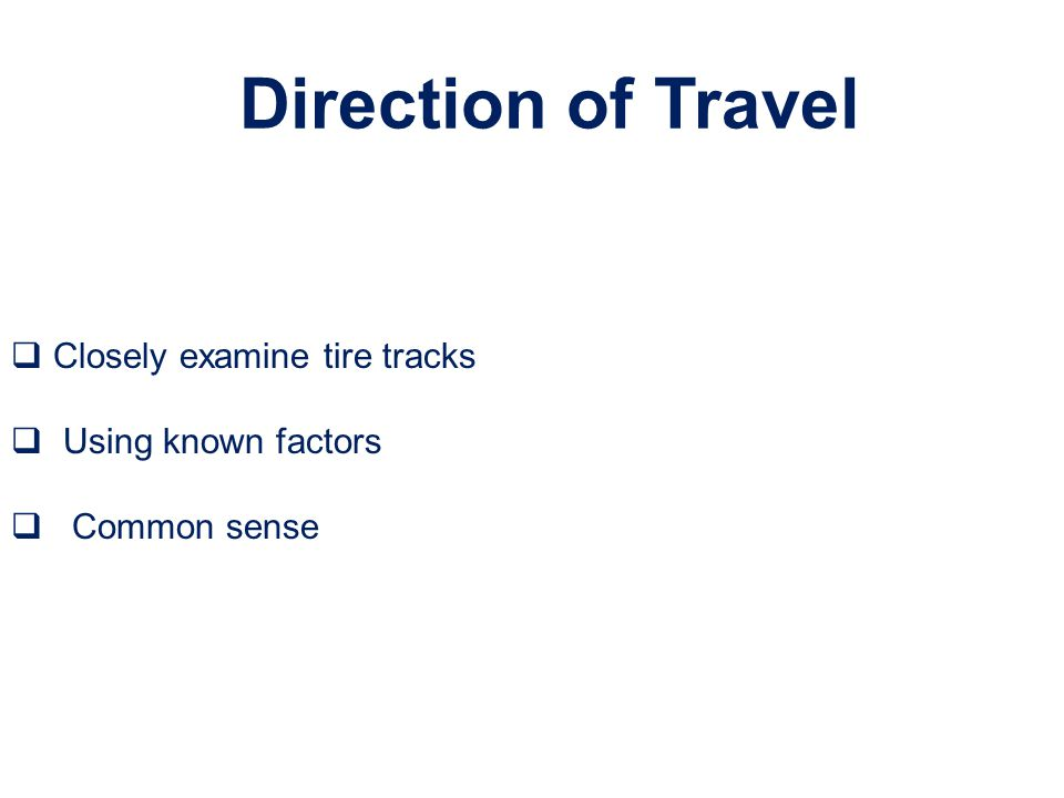 Direction of Travel Closely examine tire tracks Using known factors