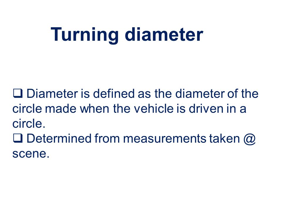 Turning diameter Diameter is defined as the diameter of the circle made when the vehicle is driven in a circle.
