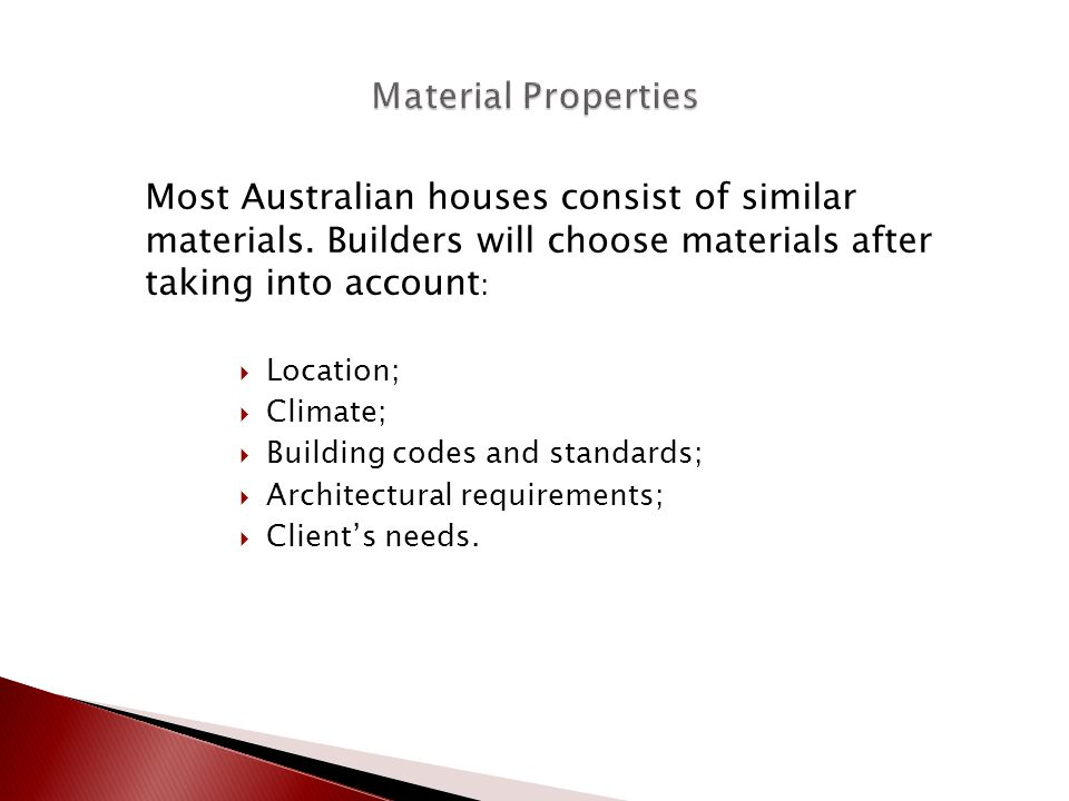 Material Properties Most Australian houses consist of similar materials. Builders will choose materials after taking into account:
