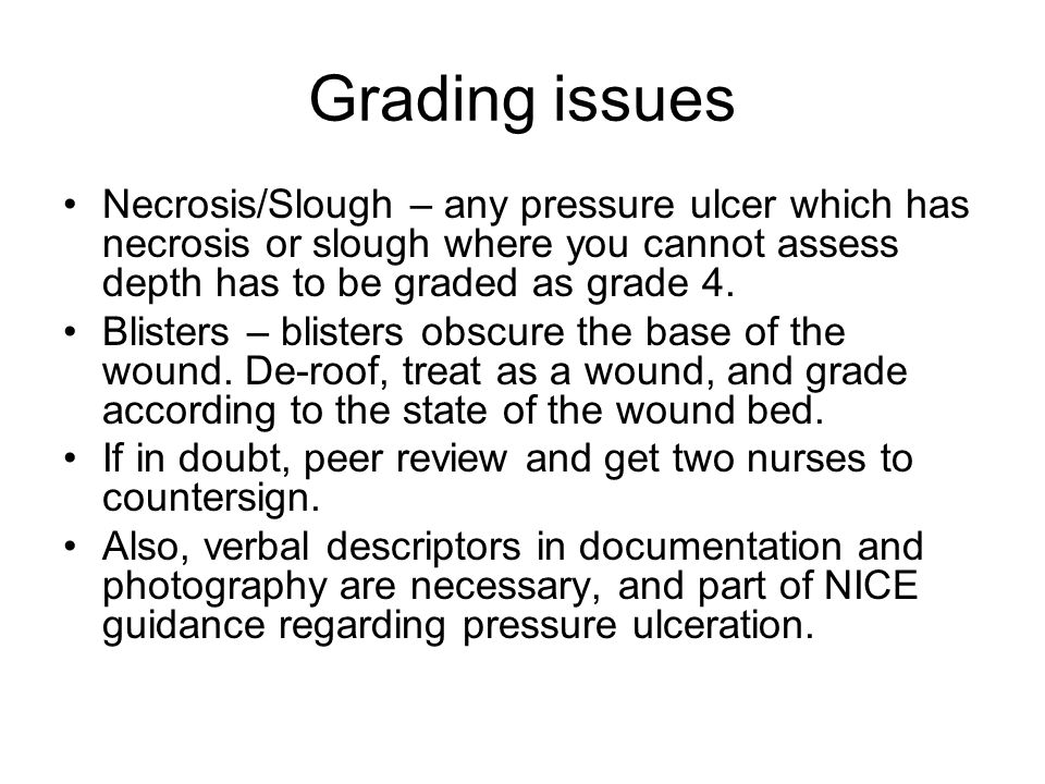 Grading issues Necrosis/Slough – any pressure ulcer which has necrosis or slough where you cannot assess depth has to be graded as grade 4.