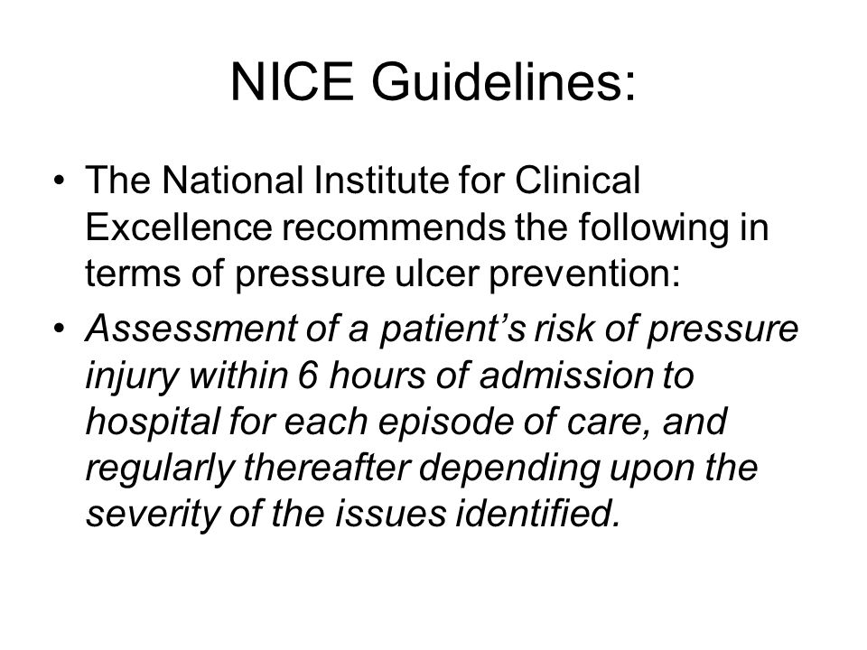 NICE Guidelines: The National Institute for Clinical Excellence recommends the following in terms of pressure ulcer prevention: