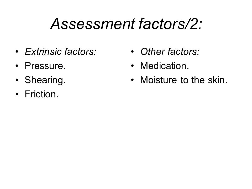 Assessment factors/2: Extrinsic factors: Pressure. Shearing. Friction.