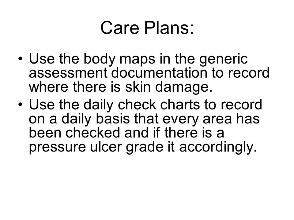 Care Plans: Use the body maps in the generic assessment documentation to record where there is skin damage.
