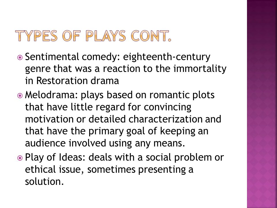 Types of Plays cont. Sentimental comedy: eighteenth-century genre that was a reaction to the immortality in Restoration drama.