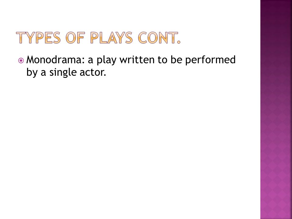 Types of plays cont. Monodrama: a play written to be performed by a single actor.