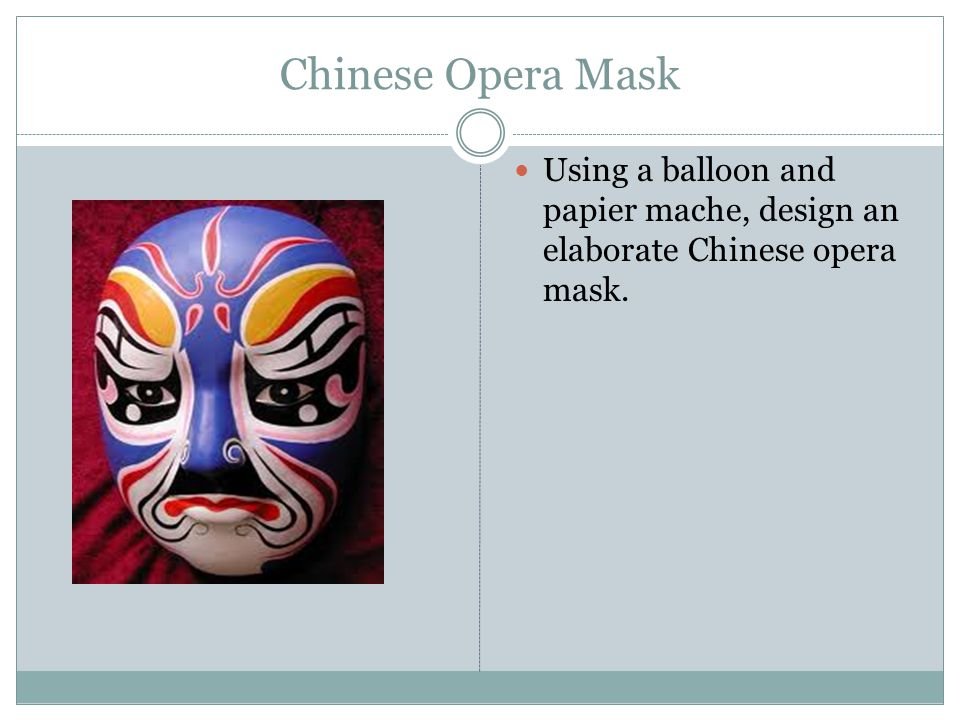 Chinese Opera Mask Using a balloon and papier mache, design an elaborate Chinese opera mask.