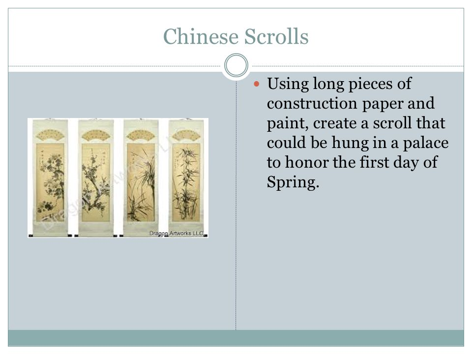 Chinese Scrolls Using long pieces of construction paper and paint, create a scroll that could be hung in a palace to honor the first day of Spring.