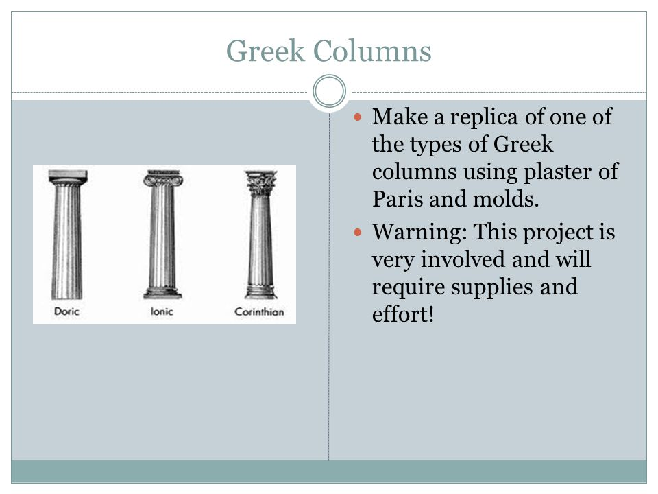 Greek Columns Make a replica of one of the types of Greek columns using plaster of Paris and molds.