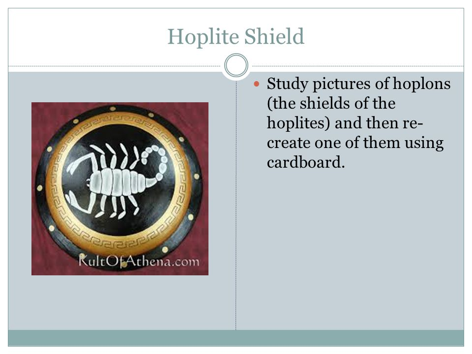 Hoplite Shield Study pictures of hoplons (the shields of the hoplites) and then re-create one of them using cardboard.