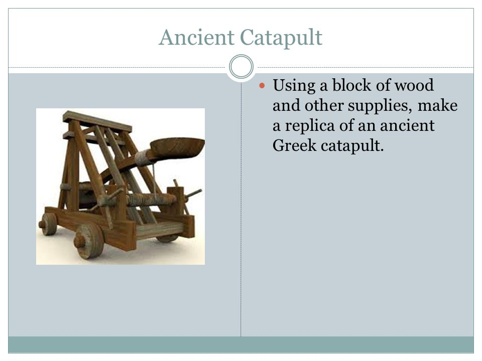Ancient Catapult Using a block of wood and other supplies, make a replica of an ancient Greek catapult.
