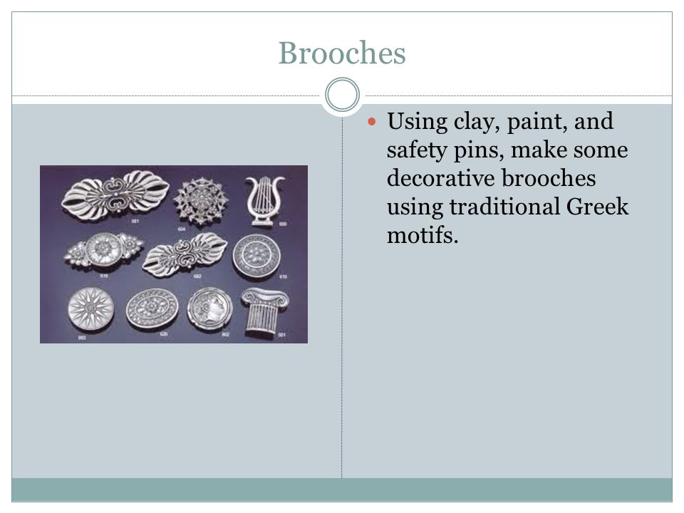Brooches Using clay, paint, and safety pins, make some decorative brooches using traditional Greek motifs.
