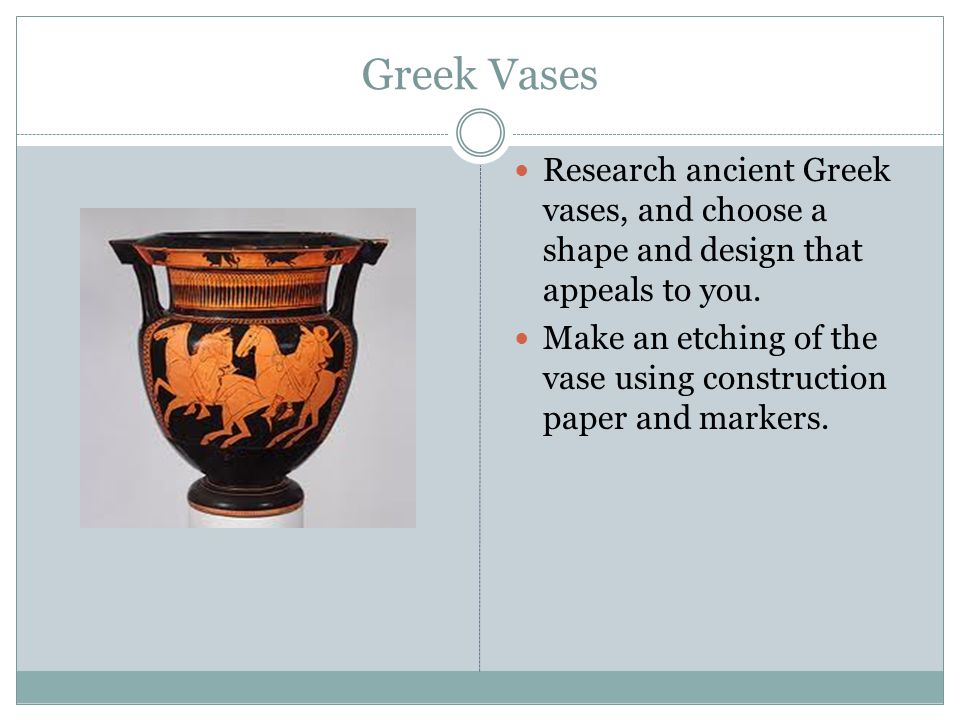 Greek Vases Research ancient Greek vases, and choose a shape and design that appeals to you.