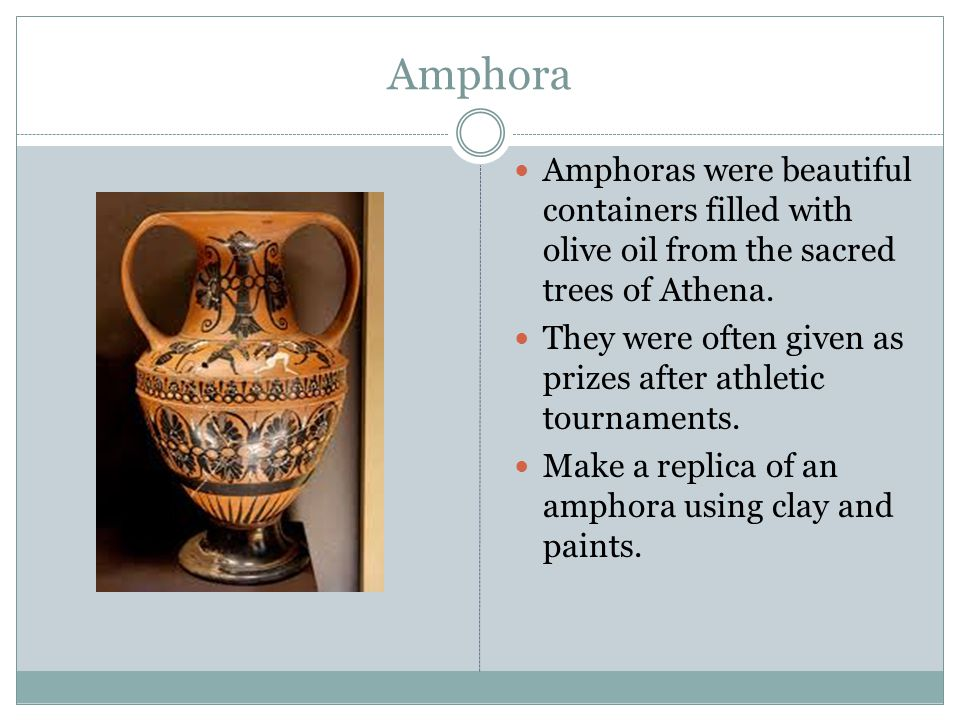 Amphora Amphoras were beautiful containers filled with olive oil from the sacred trees of Athena.