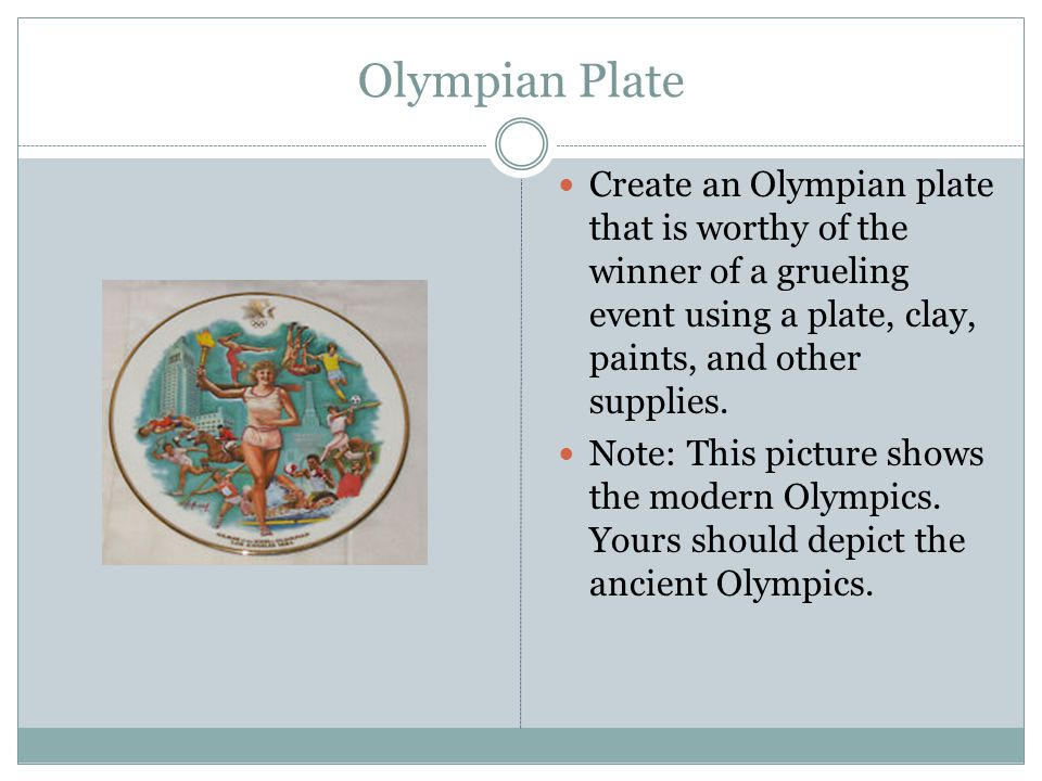Olympian Plate Create an Olympian plate that is worthy of the winner of a grueling event using a plate, clay, paints, and other supplies.