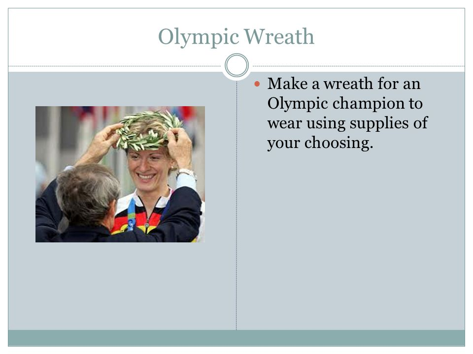 Olympic Wreath Make a wreath for an Olympic champion to wear using supplies of your choosing.
