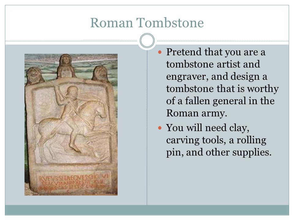 Roman Tombstone Pretend that you are a tombstone artist and engraver, and design a tombstone that is worthy of a fallen general in the Roman army.