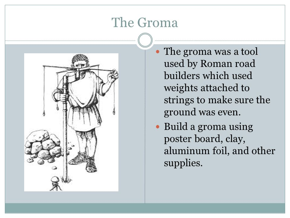 The Groma The groma was a tool used by Roman road builders which used weights attached to strings to make sure the ground was even.