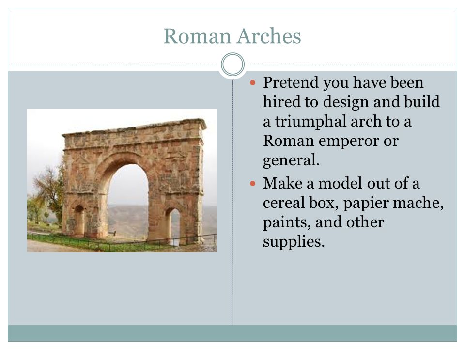 Roman Arches Pretend you have been hired to design and build a triumphal arch to a Roman emperor or general.