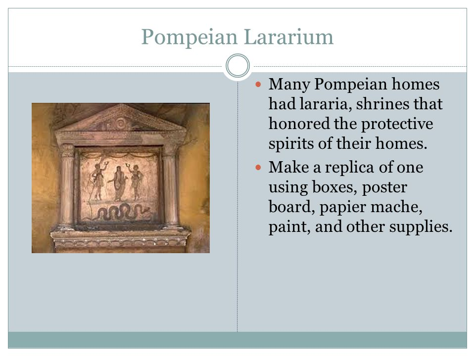 Pompeian Lararium Many Pompeian homes had lararia, shrines that honored the protective spirits of their homes.