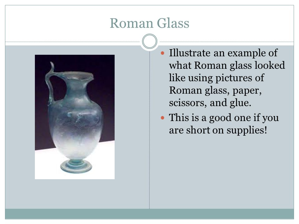 Roman Glass Illustrate an example of what Roman glass looked like using pictures of Roman glass, paper, scissors, and glue.