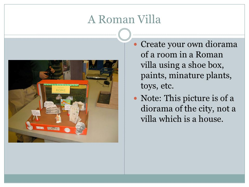 A Roman Villa Create your own diorama of a room in a Roman villa using a shoe box, paints, minature plants, toys, etc.